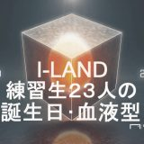 I-LAND練習生23人の誕生日や血液型、MBTI(性格検査)の一覧(まとめ)