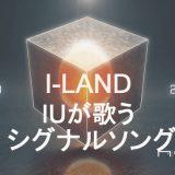 I-LANDのシグナルソングは「IU」が歌う!<Into the I-LAND>